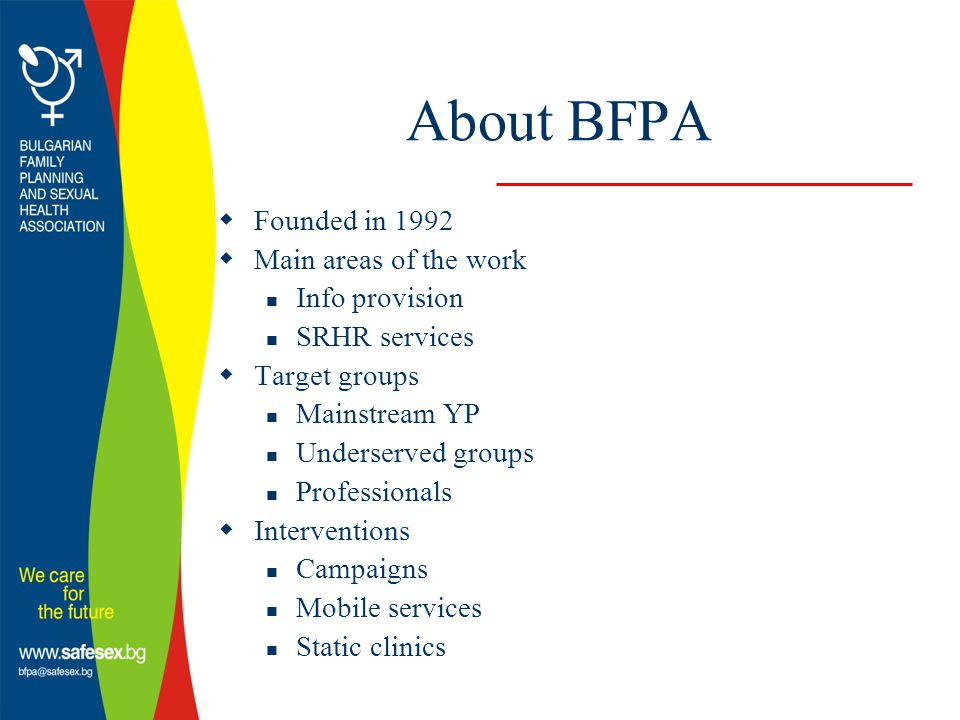 About BFPA  Founded in 1992  Main areas of the work Info provision SRHR services  Target groups Mainstream YP Underserved groups Professionals  Interventions Campaigns Mobile services Static clinics