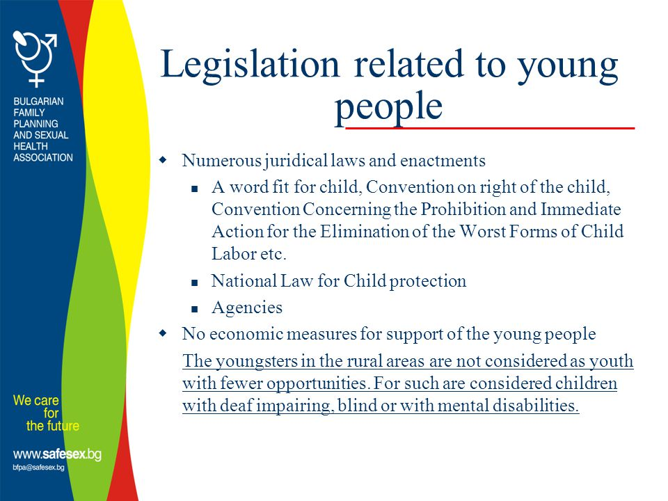 Legislation related to young people  Numerous juridical laws and enactments A word fit for child, Convention on right of the child, Convention Concerning the Prohibition and Immediate Action for the Elimination of the Worst Forms of Child Labor etc.