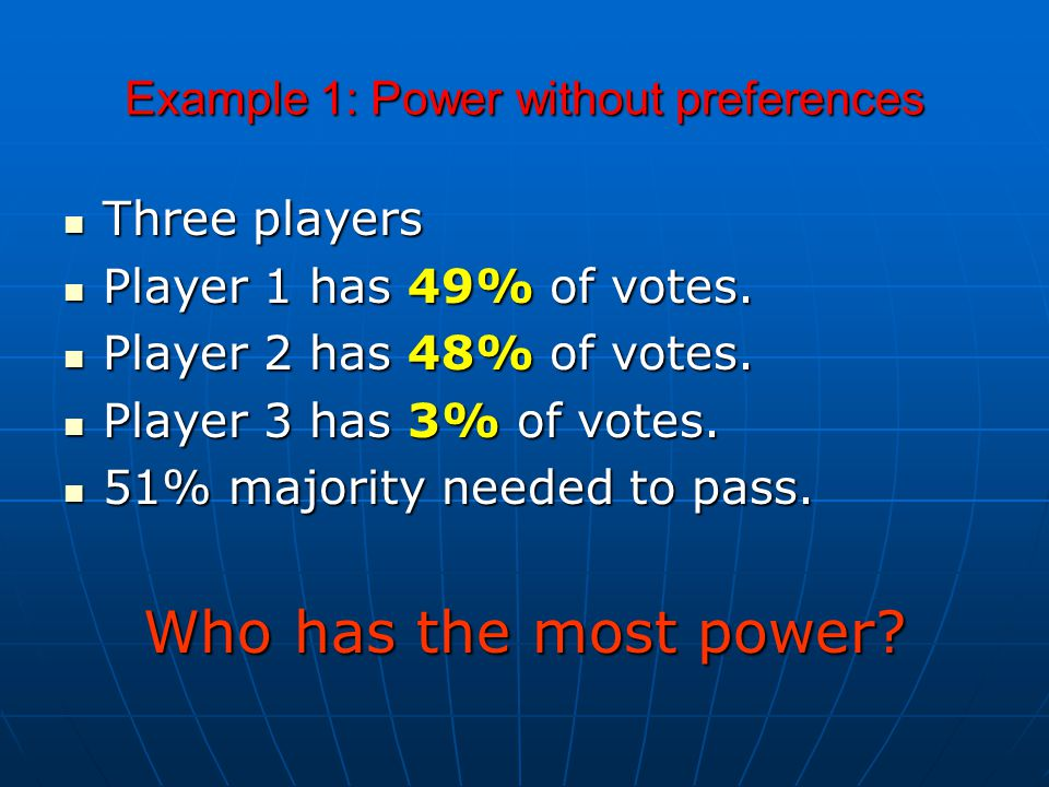 Example 1: Power without preferences Three players Three players Player 1 has 49% of votes.