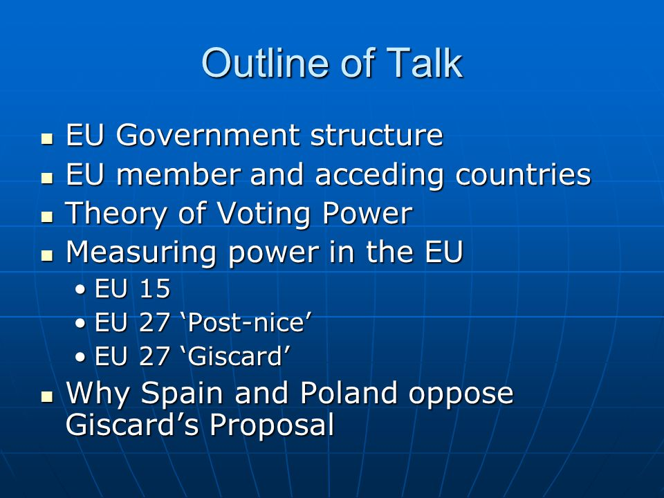 Outline of Talk EU Government structure EU member and acceding countries Theory of Voting Power Measuring power in the EU EU 15 EU 27 'Post-nice' EU 27 'Giscard' Why Spain and Poland oppose Giscard's Proposal
