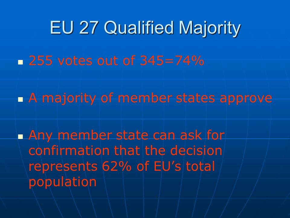 EU 27 Qualified Majority 255 votes out of 345=74% A majority of member states approve Any member state can ask for confirmation that the decision represents 62% of EU's total population