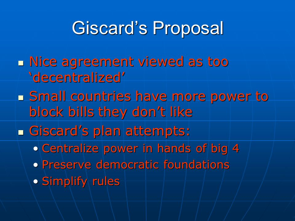 Giscard's Proposal Nice agreement viewed as too 'decentralized' Nice agreement viewed as too 'decentralized' Small countries have more power to block bills they don't like Small countries have more power to block bills they don't like Giscard's plan attempts: Giscard's plan attempts: Centralize power in hands of big 4Centralize power in hands of big 4 Preserve democratic foundationsPreserve democratic foundations Simplify rulesSimplify rules