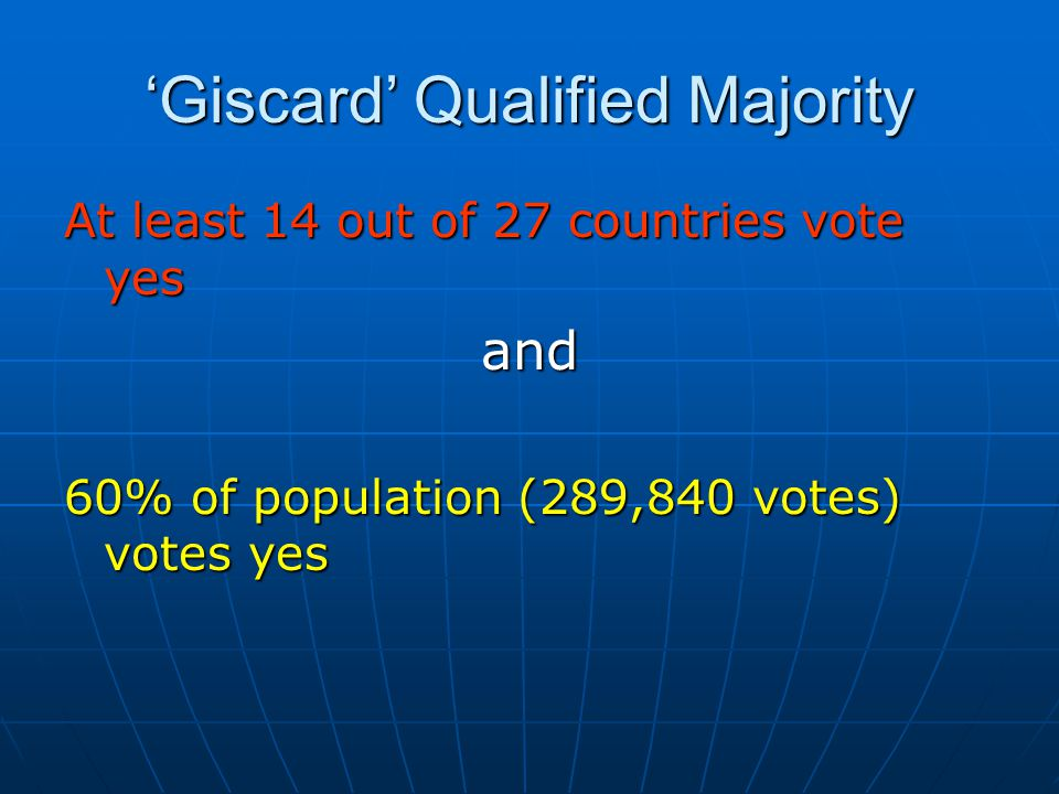 'Giscard' Qualified Majority At least 14 out of 27 countries vote yes and 60% of population (289,840 votes) votes yes