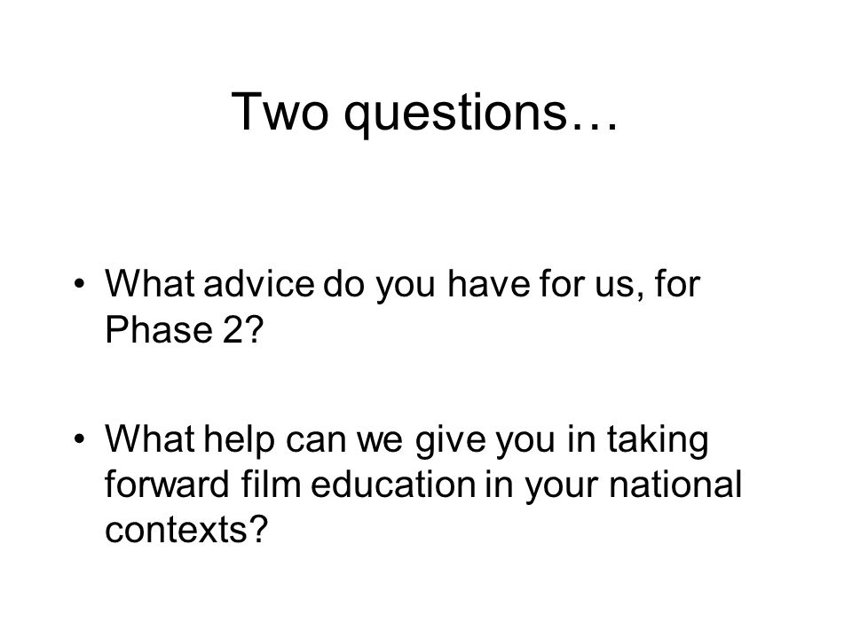 Two questions… What advice do you have for us, for Phase 2? What help can we give you in taking forward film education in your national contexts?