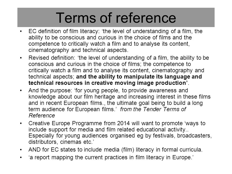 Research objectives A 'European-scale experts' study which identifies and analyses film literacy provision in Europe – in formal and informal settings, and all age groups': –Film literacy and AV national policy; film industry; broadcasters –Nat Curricula: single subject or cross-curric; learning objectives; film institutes and other orgs.