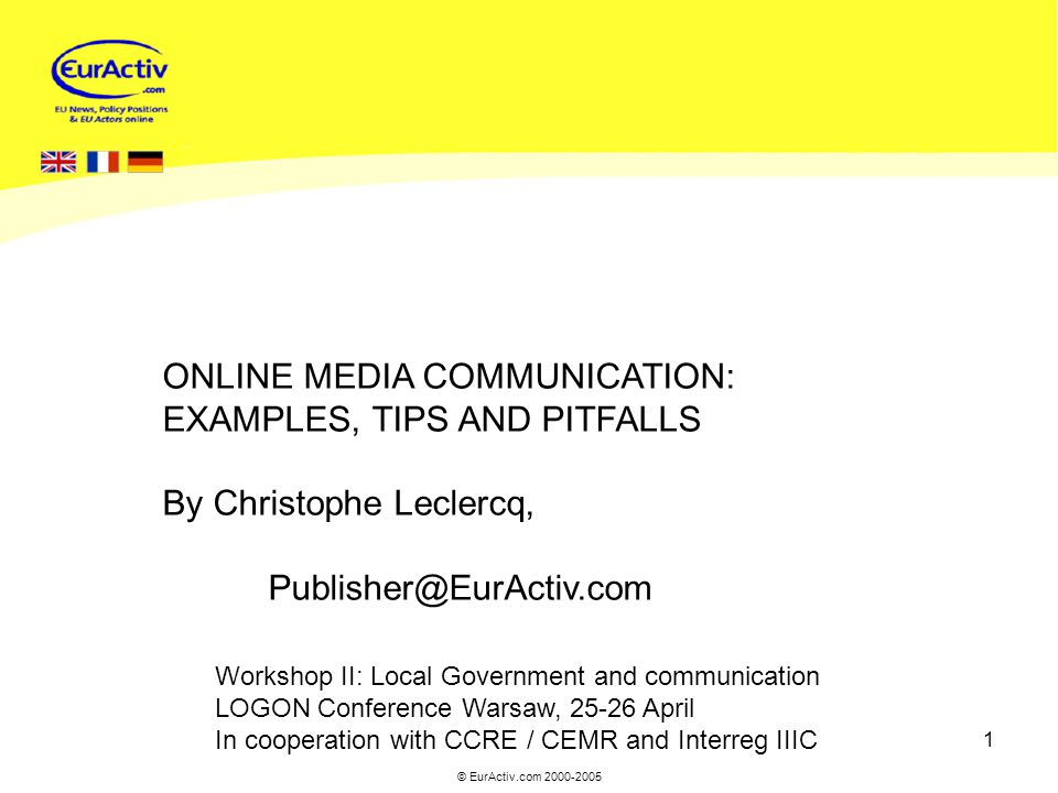 © EurActiv.com 2000-2005 1 Workshop II: Local Government and communication LOGON Conference Warsaw, 25-26 April In cooperation with CCRE / CEMR and Interreg IIIC ONLINE MEDIA COMMUNICATION: EXAMPLES, TIPS AND PITFALLS By Christophe Leclercq, Publisher@EurActiv.com