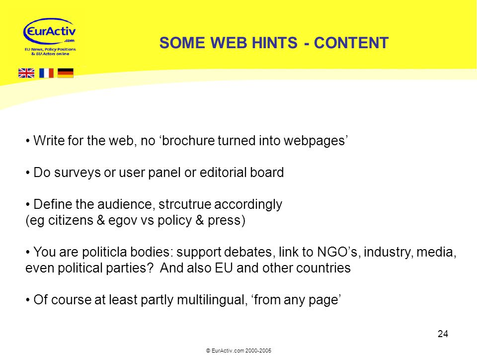 © EurActiv.com 2000-2005 24 SOME WEB HINTS - CONTENT Write for the web, no 'brochure turned into webpages' Do surveys or user panel or editorial board