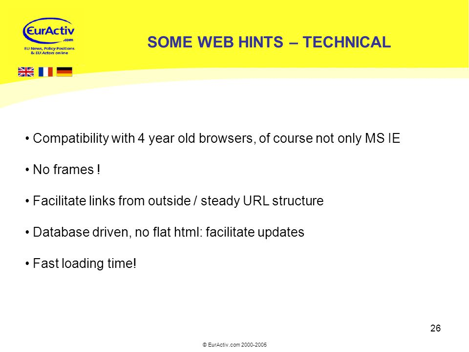 © EurActiv.com 2000-2005 26 SOME WEB HINTS – TECHNICAL Compatibility with 4 year old browsers, of course not only MS IE No frames .