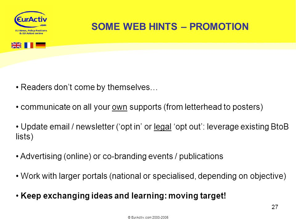 © EurActiv.com 2000-2005 27 SOME WEB HINTS – PROMOTION Readers don't come by themselves… communicate on all your own supports (from letterhead to post