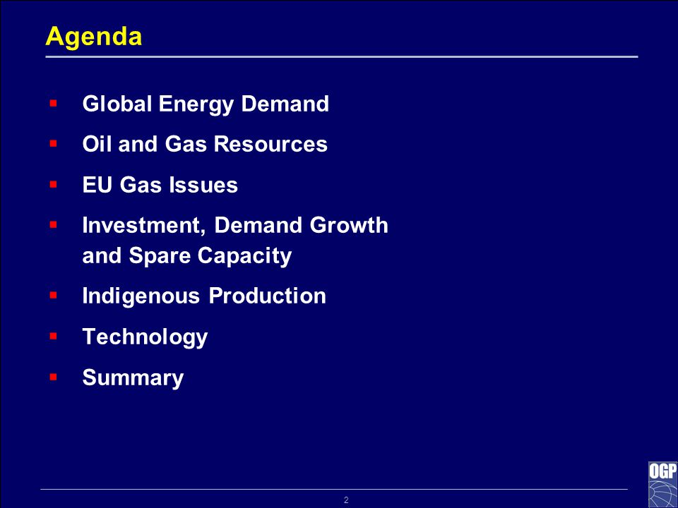 2 Agenda  Global Energy Demand  Oil and Gas Resources  EU Gas Issues  Investment, Demand Growth and Spare Capacity  Indigenous Production  Techn