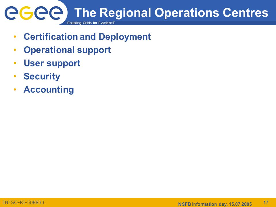 Enabling Grids for E-sciencE INFSO-RI-508833 NSFB Information day, 15.07.2005 17 The Regional Operations Centres Certification and Deployment Operational support User support Security Accounting