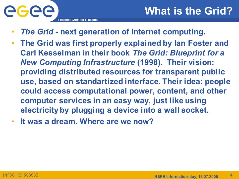 Enabling Grids for E-sciencE INFSO-RI-508833 NSFB Information day, 15.07.2005 4 What is the Grid.