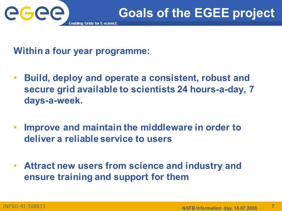 Enabling Grids for E-sciencE INFSO-RI-508833 NSFB Information day, 15.07.2005 7 Goals of the EGEE project Within a four year programme: Build, deploy and operate a consistent, robust and secure grid available to scientists 24 hours-a-day, 7 days-a-week.