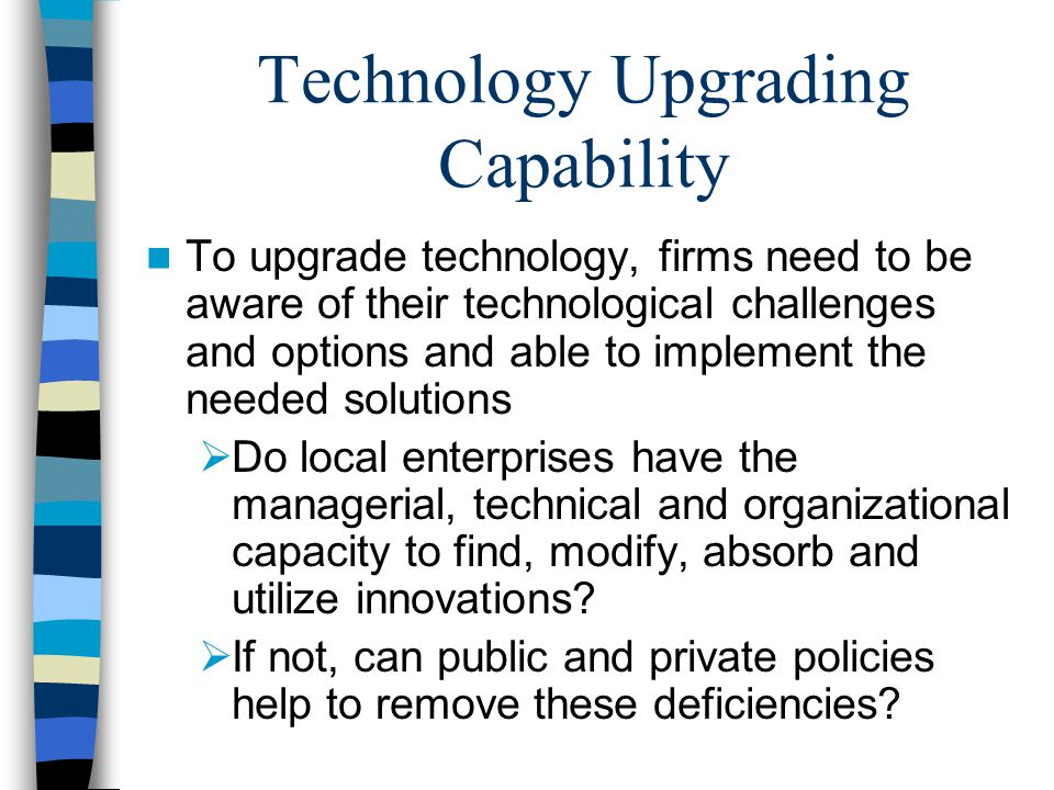 Technology Upgrading Capability To upgrade technology, firms need to be aware of their technological challenges and options and able to implement the needed solutions  Do local enterprises have the managerial, technical and organizational capacity to find, modify, absorb and utilize innovations.