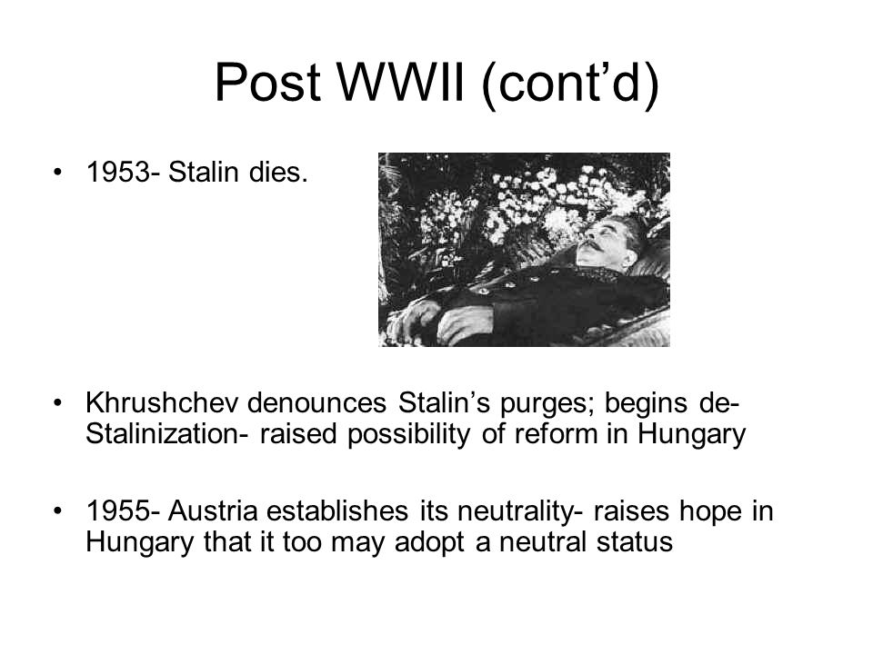 Post WWII (cont'd) 1953- Stalin dies. Khrushchev denounces Stalin's purges; begins de- Stalinization- raised possibility of reform in Hungary 1955- Au