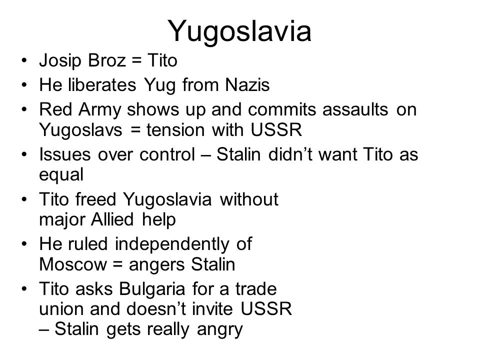 Stalin asks Bulgarian, Yugoslav leaders to Moscow – Tito doesn't attend – sends grunts Stalin proposes union of Albania, Yug, Bulg Tito views this as opportunity for Red Army to occupy Bulgaria and threaten Yugoslavia Political differences in 1948 mean Yug expelled from Cominform (organization of communist parties) Soviets withdraw aid, so US gives aid Tito allowed Greek communists to regroup in Yugoslavia – also supplied them – angers Stalin Can't Touch This attitude towards Moscow – geographical separation means Yug is hard to control Stalin tries to reintegrate Yug, and fails Yugoslavia presents alternative communist model – threat to USSR