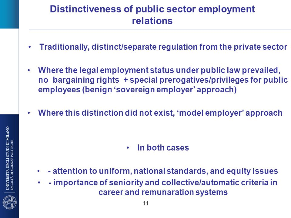 11 Distinctiveness of public sector employment relations Traditionally, distinct/separate regulation from the private sector Where the legal employmen