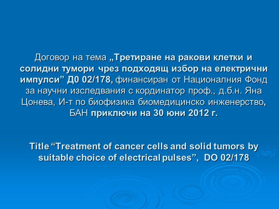 """Договор на тема """"Третиране на ракови клетки и солидни тумори чрез подходящ избор на електрични импулси Д0 02/178, финансиран от Националния Фонд за научни изследвания с кординатор проф., д.б.н."""