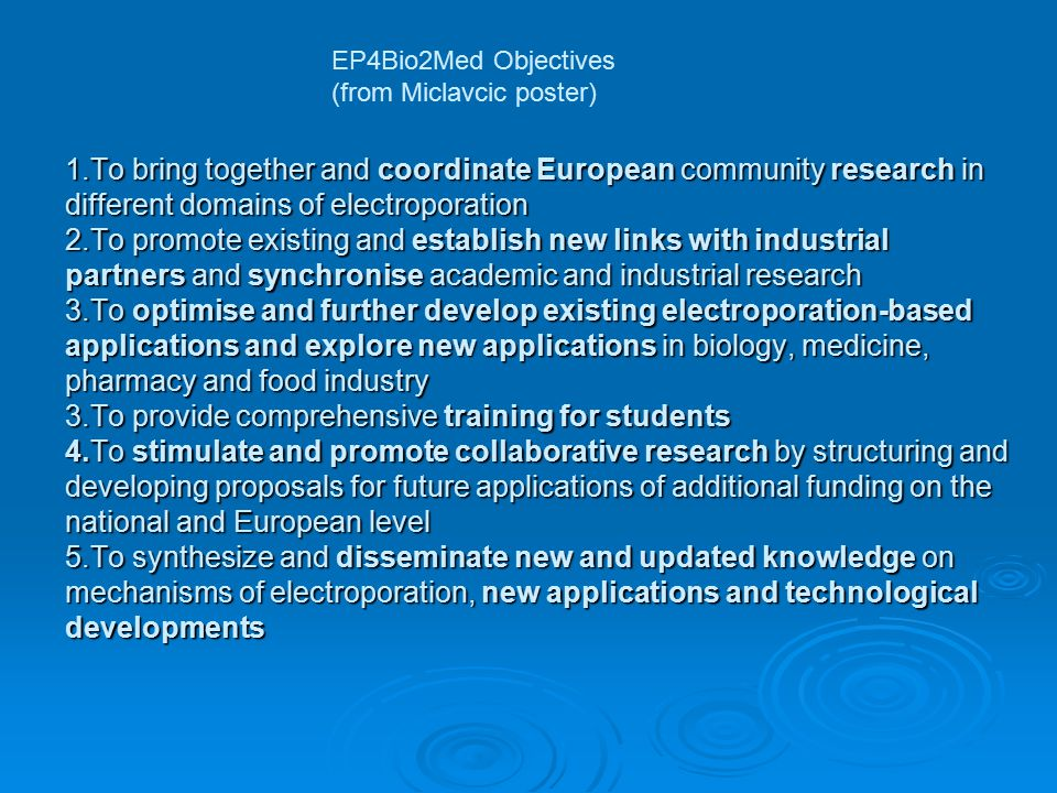1.To bring together and coordinate European community research in different domains of electroporation 2.To promote existing and establish new links with industrial partners and synchronise academic and industrial research 3.To optimise and further develop existing electroporation-based applications and explore new applications in biology, medicine, pharmacy and food industry 3.To provide comprehensive training for students 4.To stimulate and promote collaborative research by structuring and developing proposals for future applications of additional funding on the national and European level 5.To synthesize and disseminate new and updated knowledge on mechanisms of electroporation, new applications and technological developments EP4Bio2Med Objectives (from Miclavcic poster)