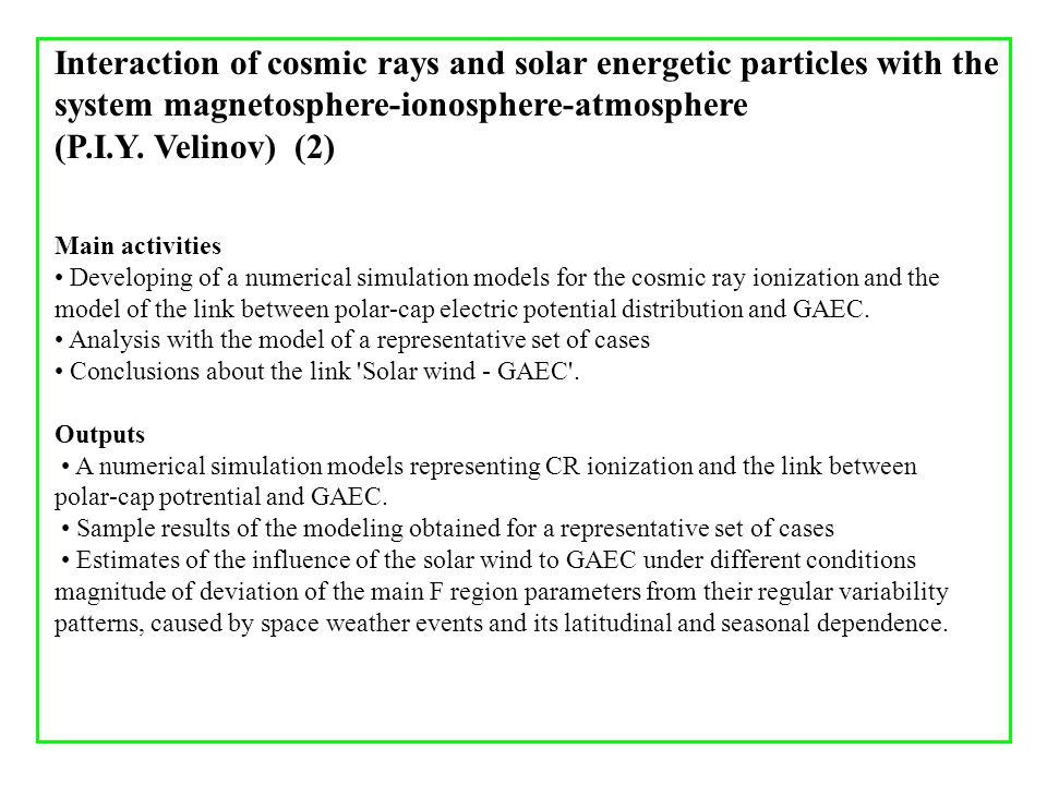 Interaction of cosmic rays and solar energetic particles with the system magnetosphere-ionosphere-atmosphere (P.I.Y. Velinov) (2) Main activities Deve