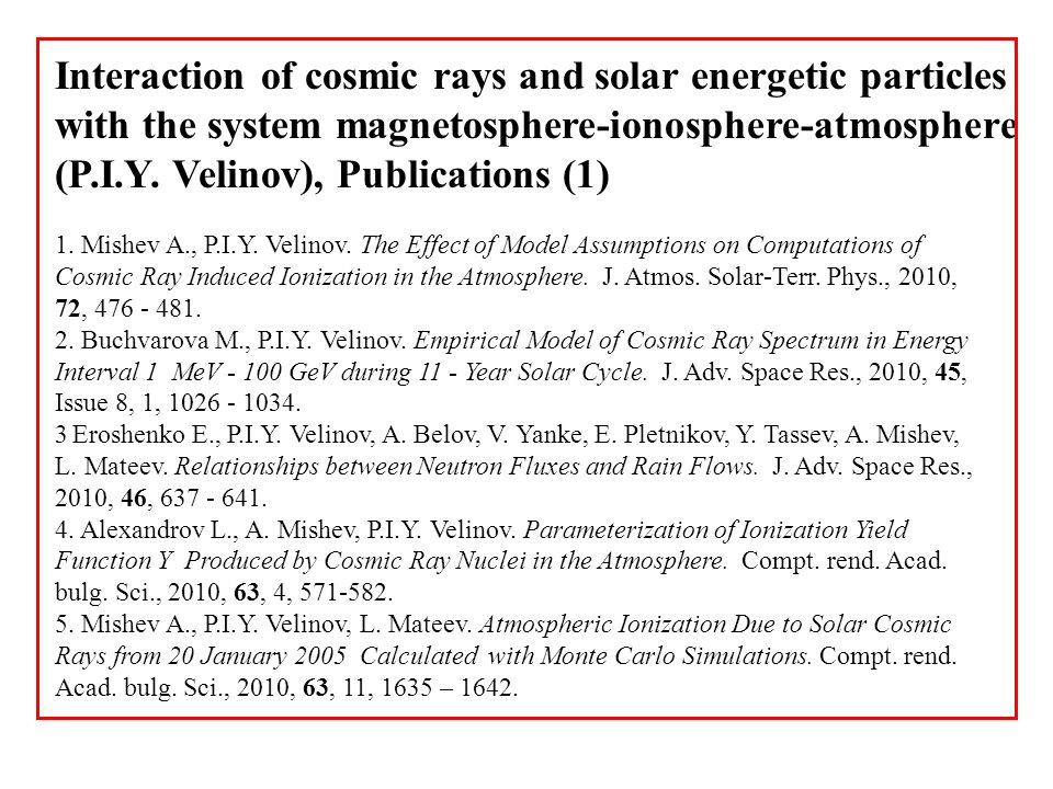 Interaction of cosmic rays and solar energetic particles with the system magnetosphere-ionosphere-atmosphere (P.I.Y. Velinov), Publications (1) 1. Mis