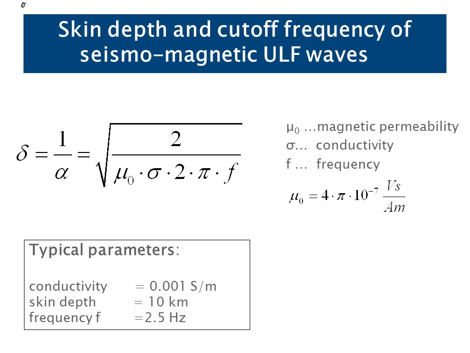 Skin depth and cutoff frequency of seismo-magnetic ULF waves μ 0 …magnetic permeability σ...