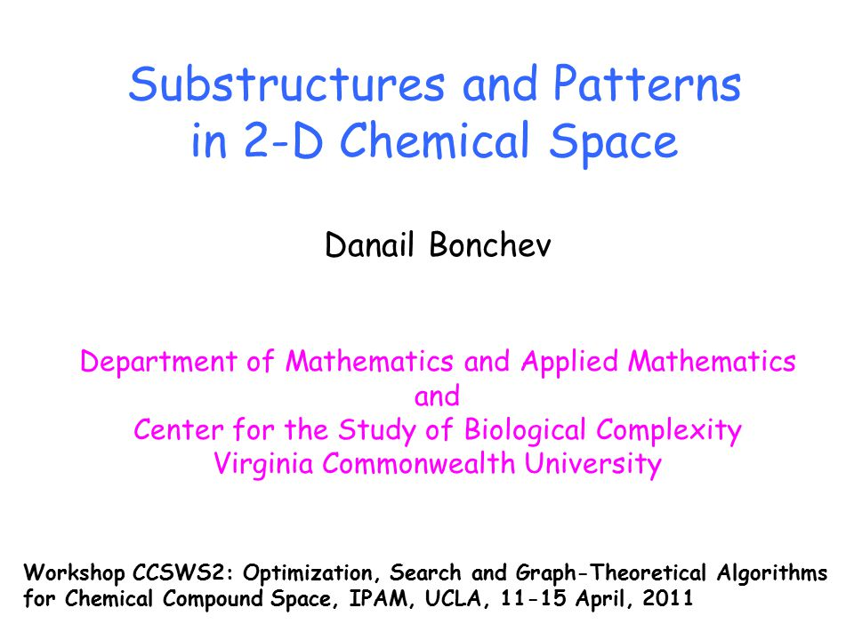Substructures and Patterns in 2-D Chemical Space Danail Bonchev Department of Mathematics and Applied Mathematics and Center for the Study of Biological Complexity Virginia Commonwealth University Workshop CCSWS2: Optimization, Search and Graph-Theoretical Algorithms for Chemical Compound Space, IPAM, UCLA, 11-15 April, 2011