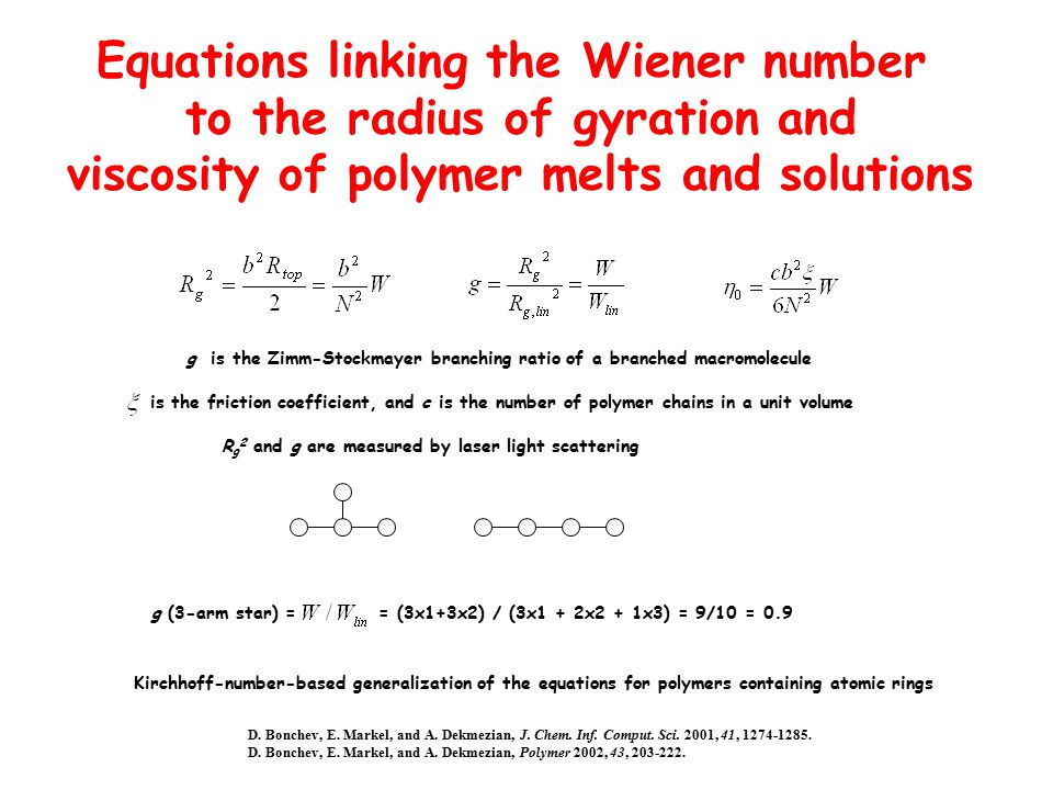 Equations linking the Wiener number to the radius of gyration and viscosity of polymer melts and solutions = (3x1+3x2) / (3x1 + 2x2 + 1x3) = 9/10 = 0.9 g (3-arm star) = is the friction coefficient, and c is the number of polymer chains in a unit volume g is the Zimm-Stockmayer branching ratio of a branched macromolecule R g 2 and g are measured by laser light scattering D.