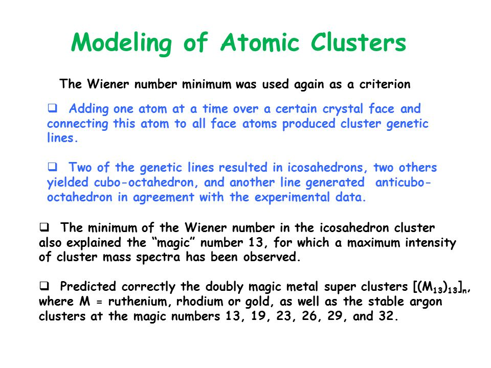 Modeling of Atomic Clusters The Wiener number minimum was used again as a criterion  Adding one atom at a time over a certain crystal face and connecting this atom to all face atoms produced cluster genetic lines.