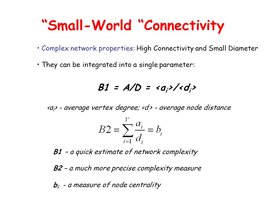 B1 = A/D = / Small-World Connectivity Complex network properties: High Connectivity and Small Diameter They can be integrated into a single parameter: - average vertex degree; - average node distance B1 – a quick estimate of network complexity B2 – a much more precise complexity measure b i - a measure of node centrality