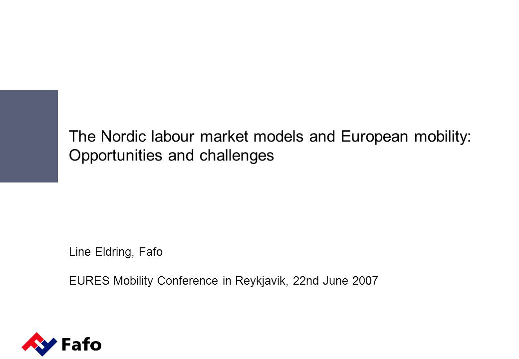 The Nordic labour market models and European mobility: Opportunities and challenges Line Eldring, Fafo EURES Mobility Conference in Reykjavik, 22nd June 2007