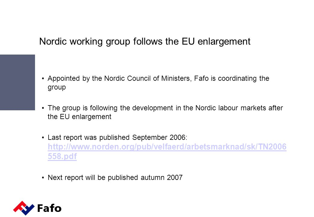Nordic working group follows the EU enlargement Appointed by the Nordic Council of Ministers, Fafo is coordinating the group The group is following the development in the Nordic labour markets after the EU enlargement Last report was published September 2006: http://www.norden.org/pub/velfaerd/arbetsmarknad/sk/TN2006 558.pdf http://www.norden.org/pub/velfaerd/arbetsmarknad/sk/TN2006 558.pdf Next report will be published autumn 2007
