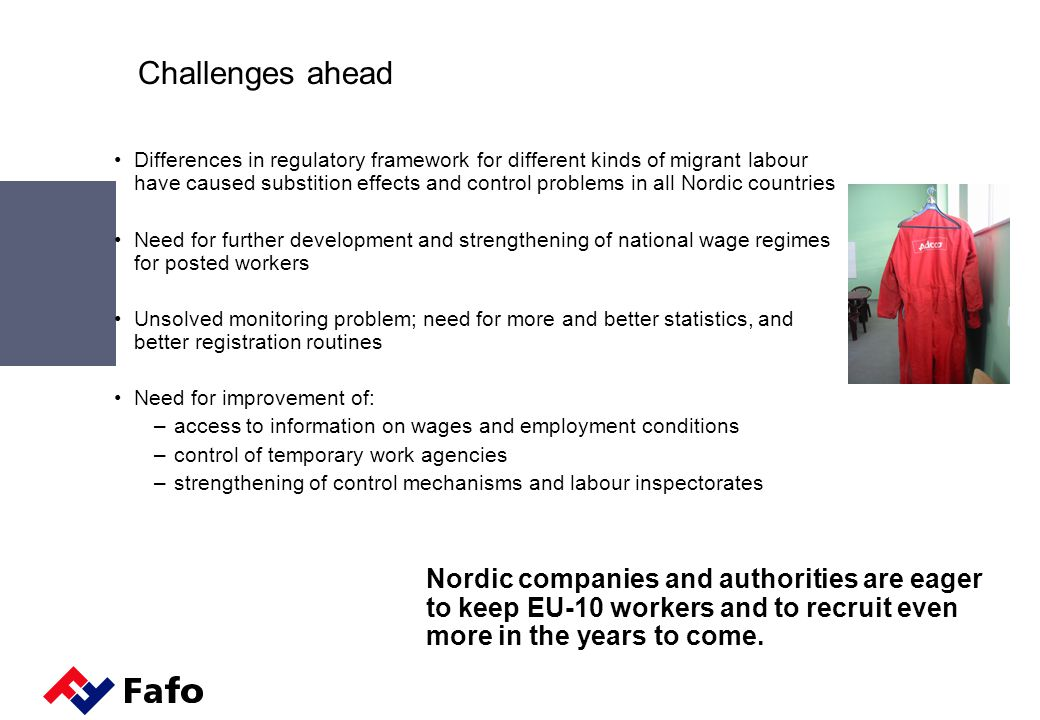 Challenges ahead Differences in regulatory framework for different kinds of migrant labour have caused substition effects and control problems in all Nordic countries Need for further development and strengthening of national wage regimes for posted workers Unsolved monitoring problem; need for more and better statistics, and better registration routines Need for improvement of: –access to information on wages and employment conditions –control of temporary work agencies –strengthening of control mechanisms and labour inspectorates Nordic companies and authorities are eager to keep EU-10 workers and to recruit even more in the years to come.