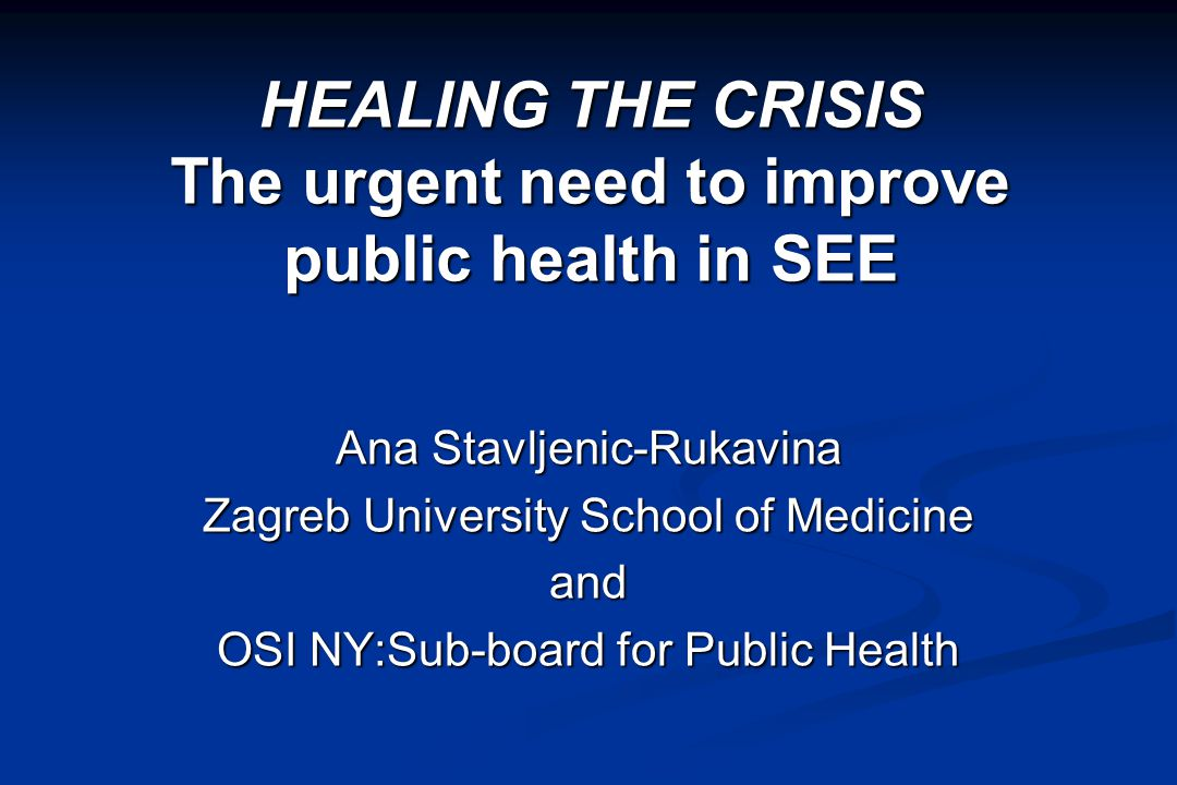 HEALING THE CRISIS The urgent need to improve public health in SEE Ana Stavljenic-Rukavina Zagreb University School of Medicine and OSI NY:Sub-board for Public Health