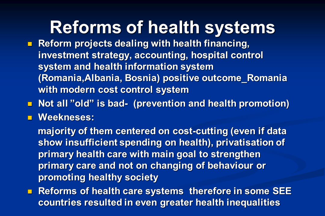 Reforms of health systems Reform projects dealing with health financing, investment strategy, accounting, hospital control system and health information system (Romania,Albania, Bosnia) positive outcome_Romania with modern cost control system Reform projects dealing with health financing, investment strategy, accounting, hospital control system and health information system (Romania,Albania, Bosnia) positive outcome_Romania with modern cost control system Not all old is bad- (prevention and health promotion) Not all old is bad- (prevention and health promotion) Weekneses: Weekneses: majority of them centered on cost-cutting (even if data show insufficient spending on health), privatisation of primary health care with main goal to strengthen primary care and not on changing of behaviour or promoting healthy society majority of them centered on cost-cutting (even if data show insufficient spending on health), privatisation of primary health care with main goal to strengthen primary care and not on changing of behaviour or promoting healthy society Reforms of health care systems therefore in some SEE countries resulted in even greater health inequalities Reforms of health care systems therefore in some SEE countries resulted in even greater health inequalities