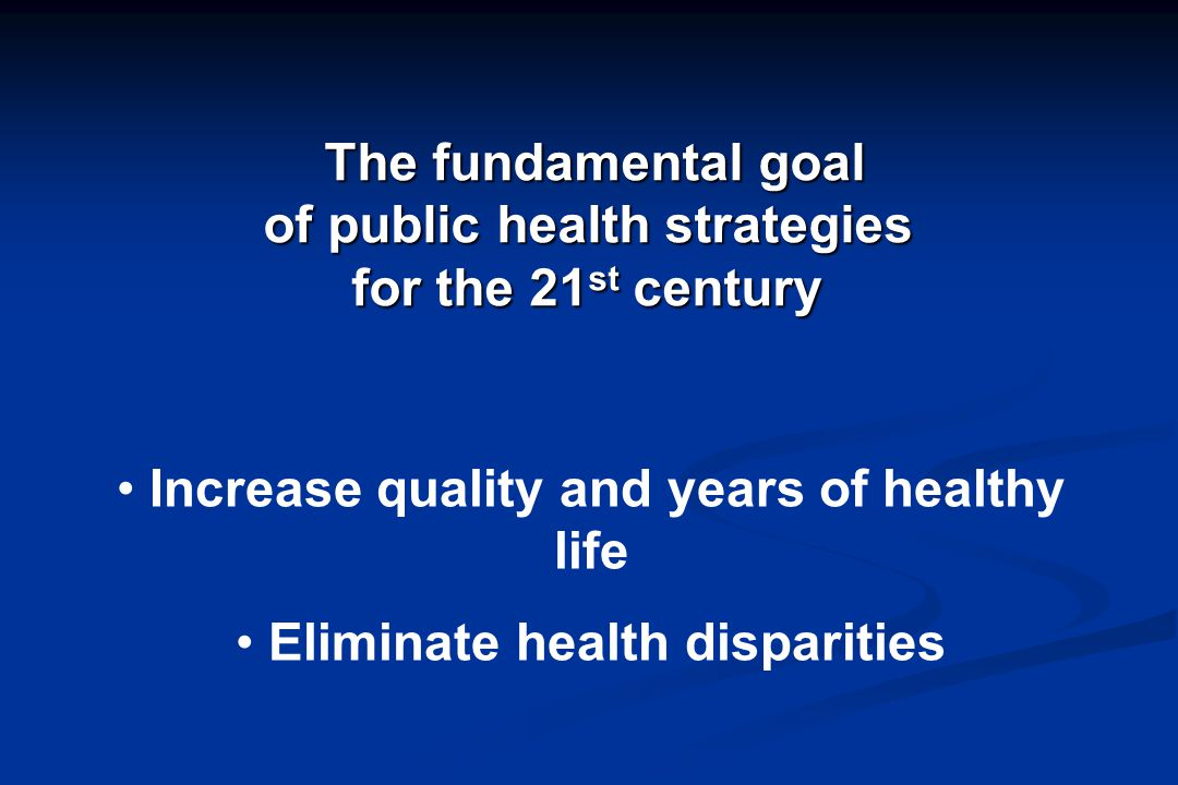 Increase quality and years of healthy life Eliminate health disparities The fundamental goal The fundamental goal of public health strategies for the 21 st century of public health strategies for the 21 st century