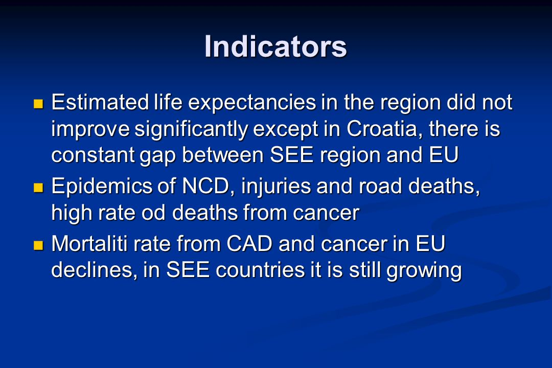 Indicators Estimated life expectancies in the region did not improve significantly except in Croatia, there is constant gap between SEE region and EU Estimated life expectancies in the region did not improve significantly except in Croatia, there is constant gap between SEE region and EU Epidemics of NCD, injuries and road deaths, high rate od deaths from cancer Epidemics of NCD, injuries and road deaths, high rate od deaths from cancer Mortaliti rate from CAD and cancer in EU declines, in SEE countries it is still growing Mortaliti rate from CAD and cancer in EU declines, in SEE countries it is still growing