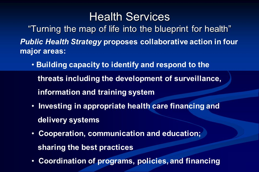 Health Services Turning the map of life into the blueprint for health Public Health Strategy proposes collaborative action in four major areas: Building capacity to identify and respond to the threats including the development of surveillance, information and training system Investing in appropriate health care financing and delivery systems Cooperation, communication and education; sharing the best practices Coordination of programs, policies, and financing