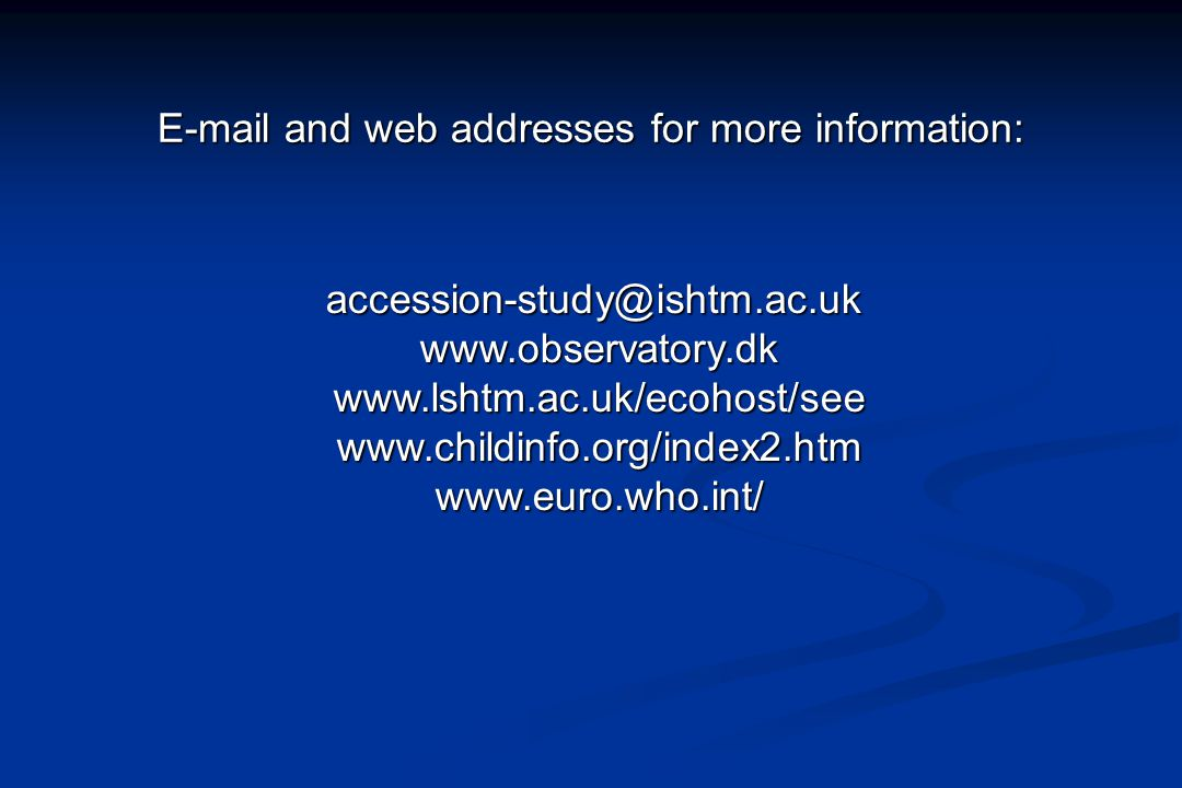E-mail and web addresses for more information: accession-study@ishtm.ac.uk www.observatory.dk www.lshtm.ac.uk/ecohost/see www.childinfo.org/index2.htm
