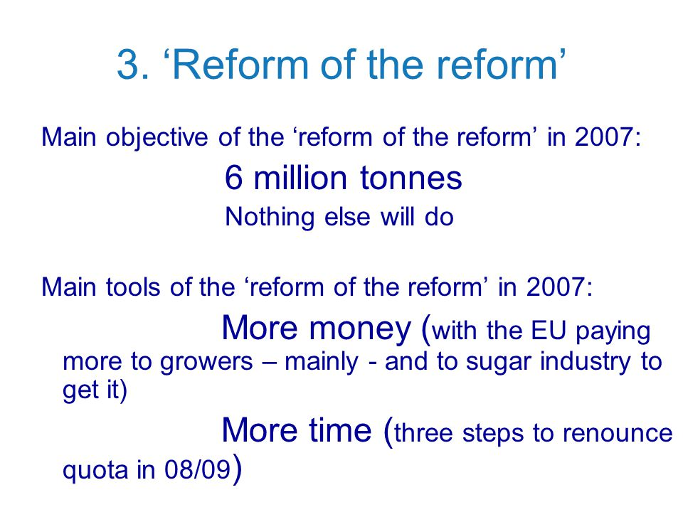 3. 'Reform of the reform' Main objective of the 'reform of the reform' in 2007: 6 million tonnes Nothing else will do Main tools of the 'reform of the