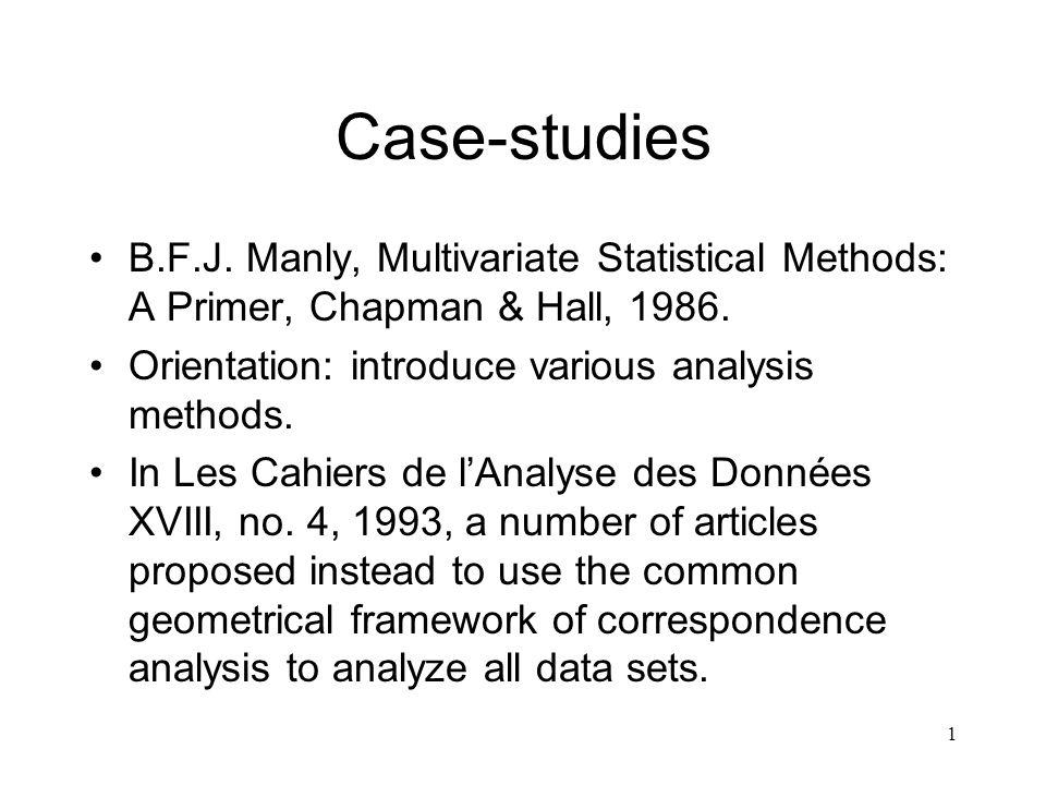 1 Case-studies B.F.J. Manly, Multivariate Statistical Methods: A Primer, Chapman & Hall, 1986. Orientation: introduce various analysis methods. In Les