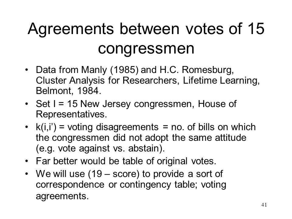 41 Agreements between votes of 15 congressmen Data from Manly (1985) and H.C. Romesburg, Cluster Analysis for Researchers, Lifetime Learning, Belmont,