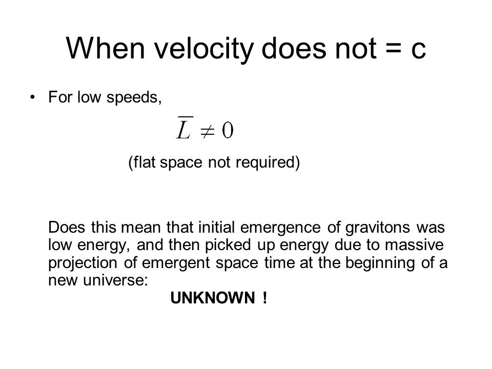 When velocity does not = c For low speeds, (flat space not required) Does this mean that initial emergence of gravitons was low energy, and then picked up energy due to massive projection of emergent space time at the beginning of a new universe: UNKNOWN !