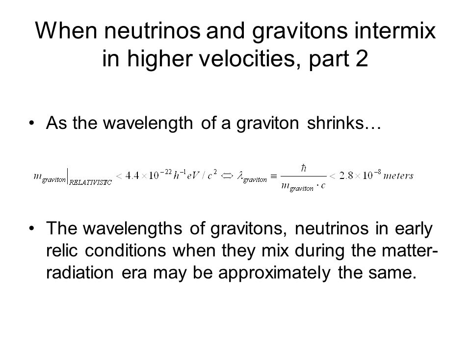 When neutrinos and gravitons intermix in higher velocities, part 2 As the wavelength of a graviton shrinks… The wavelengths of gravitons, neutrinos in early relic conditions when they mix during the matter- radiation era may be approximately the same.