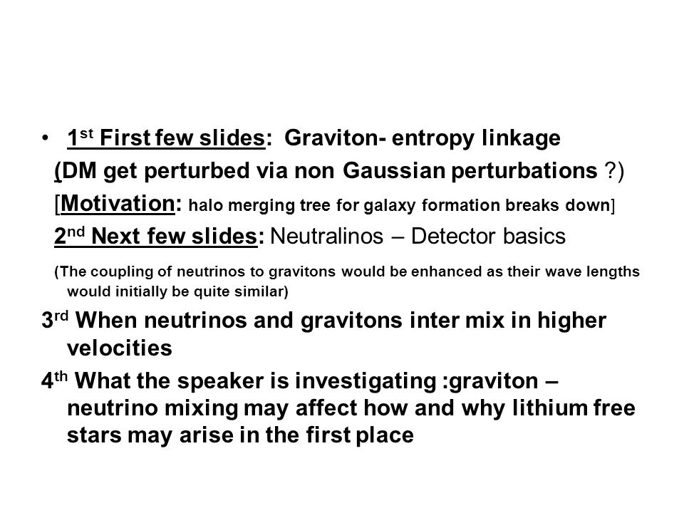 1 st First few slides: Graviton- entropy linkage (DM get perturbed via non Gaussian perturbations ?) [Motivation: halo merging tree for galaxy formation breaks down] 2 nd Next few slides: Neutralinos – Detector basics (The coupling of neutrinos to gravitons would be enhanced as their wave lengths would initially be quite similar) 3 rd When neutrinos and gravitons inter mix in higher velocities 4 th What the speaker is investigating :graviton – neutrino mixing may affect how and why lithium free stars may arise in the first place