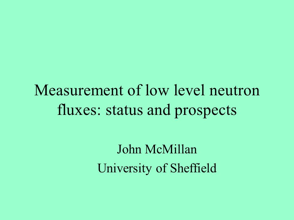 Measurement of low level neutron fluxes: status and prospects John McMillan University of Sheffield