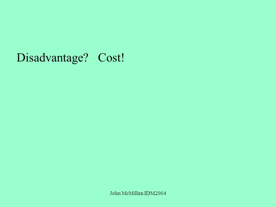 John McMillan IDM2004 Disadvantage? Cost!