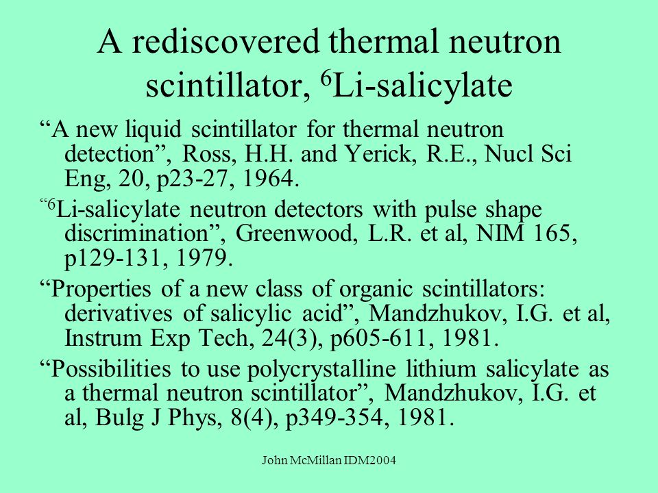 John McMillan IDM2004 A rediscovered thermal neutron scintillator, 6 Li-salicylate A new liquid scintillator for thermal neutron detection , Ross, H.H.