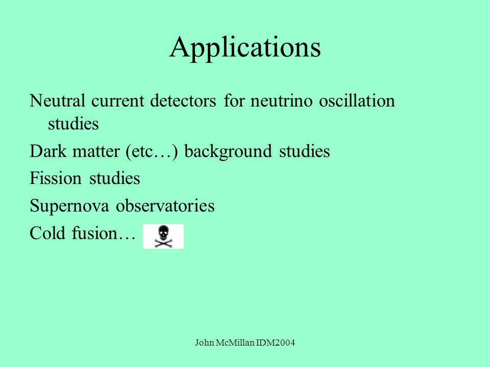 John McMillan IDM2004 Applications Neutral current detectors for neutrino oscillation studies Dark matter (etc…) background studies Fission studies Supernova observatories Cold fusion…