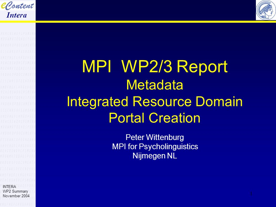 1 MPI WP2/3 Report Metadata Integrated Resource Domain Portal Creation Peter Wittenburg MPI for Psycholinguistics Nijmegen NL Intera INTERA WP2 Summary November 2004